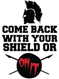 come back with your shield or on it